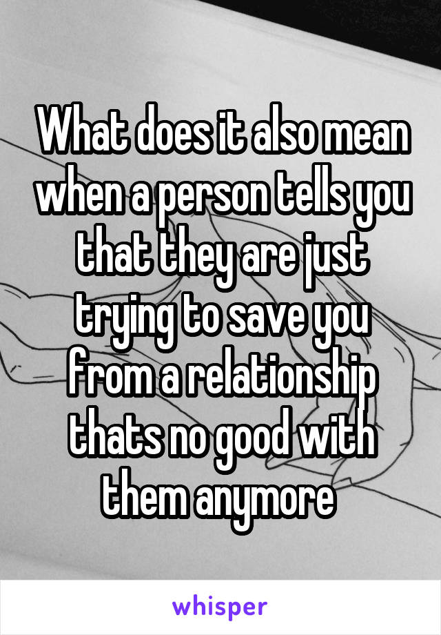 What does it also mean when a person tells you that they are just trying to save you from a relationship thats no good with them anymore