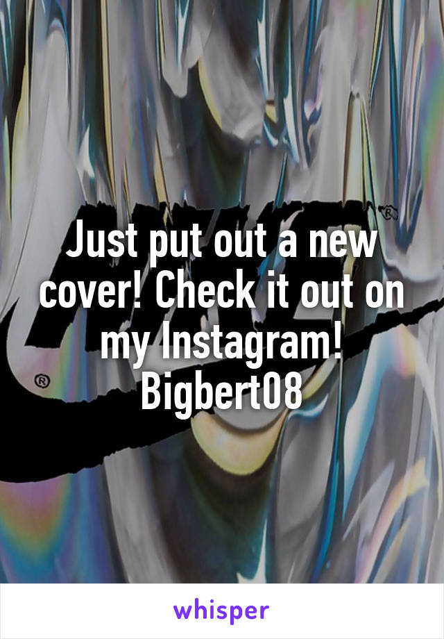 Just put out a new cover! Check it out on my Instagram! Bigbert08