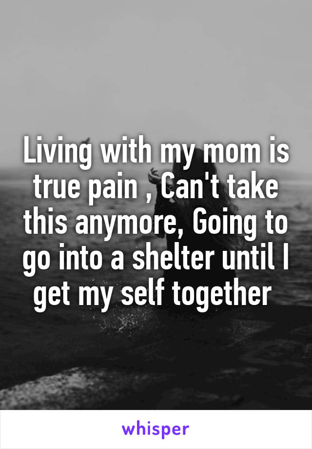 Living with my mom is true pain , Can't take this anymore, Going to go into a shelter until I get my self together