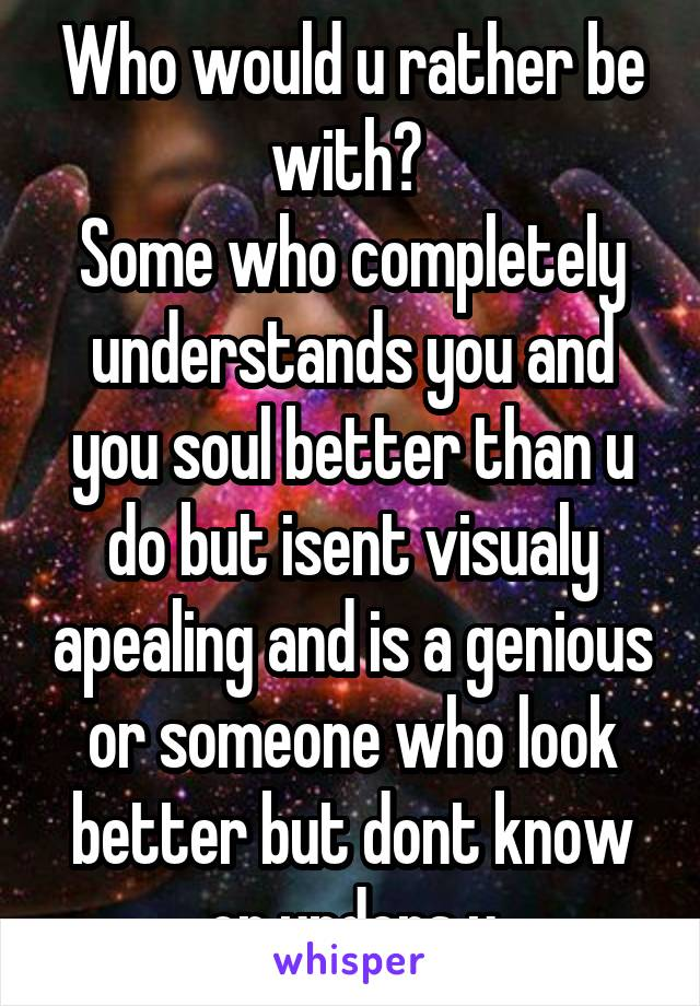 Who would u rather be with?  Some who completely understands you and you soul better than u do but isent visualy apealing and is a genious or someone who look better but dont know or unders u