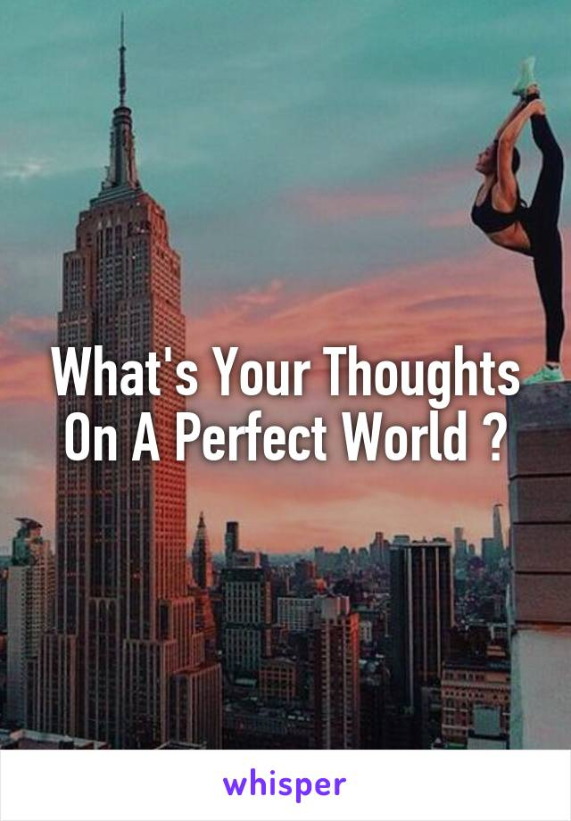 What's Your Thoughts On A Perfect World ?