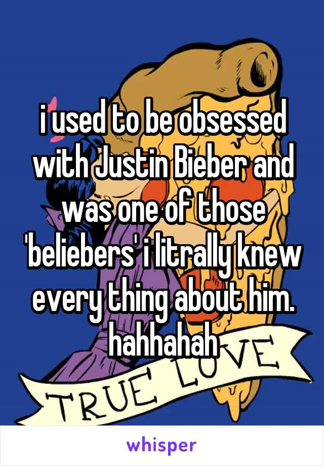 i used to be obsessed with Justin Bieber and was one of those 'beliebers' i litrally knew every thing about him. hahhahah