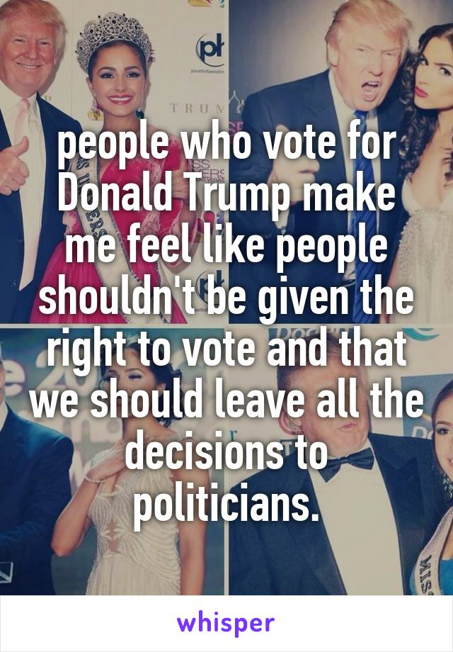 people who vote for Donald Trump make me feel like people shouldn't be given the right to vote and that we should leave all the decisions to politicians.
