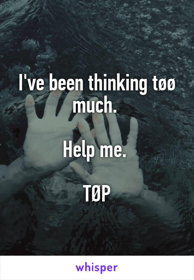 I've been thinking tøø much.   Help me.   TØP