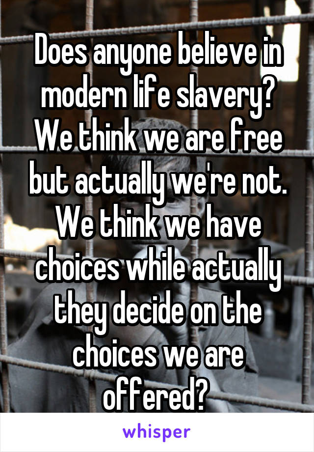 Does anyone believe in modern life slavery? We think we are free but actually we're not. We think we have choices while actually they decide on the choices we are offered?