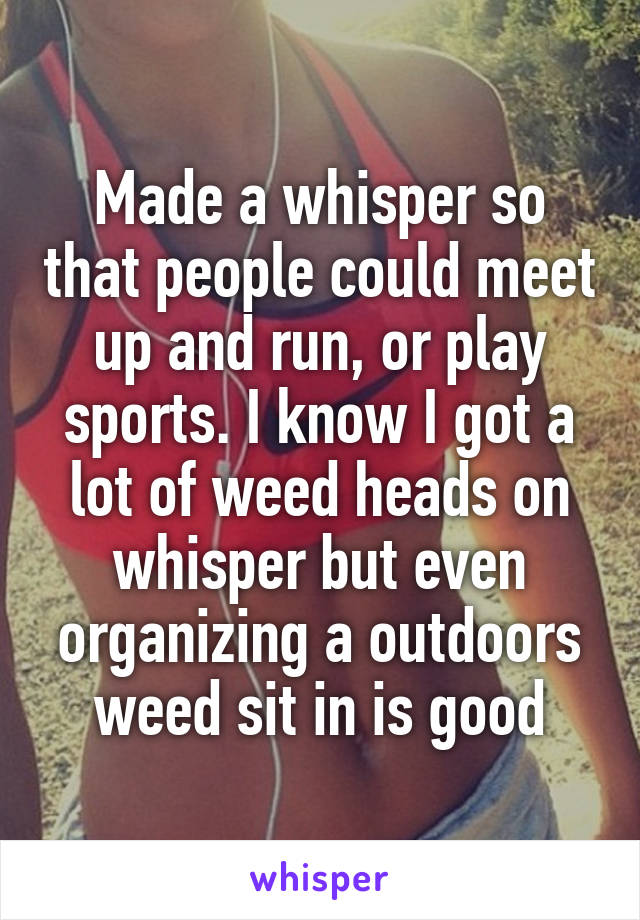 Made a whisper so that people could meet up and run, or play sports. I know I got a lot of weed heads on whisper but even organizing a outdoors weed sit in is good