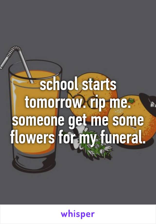 school starts tomorrow. rip me. someone get me some flowers for my funeral.