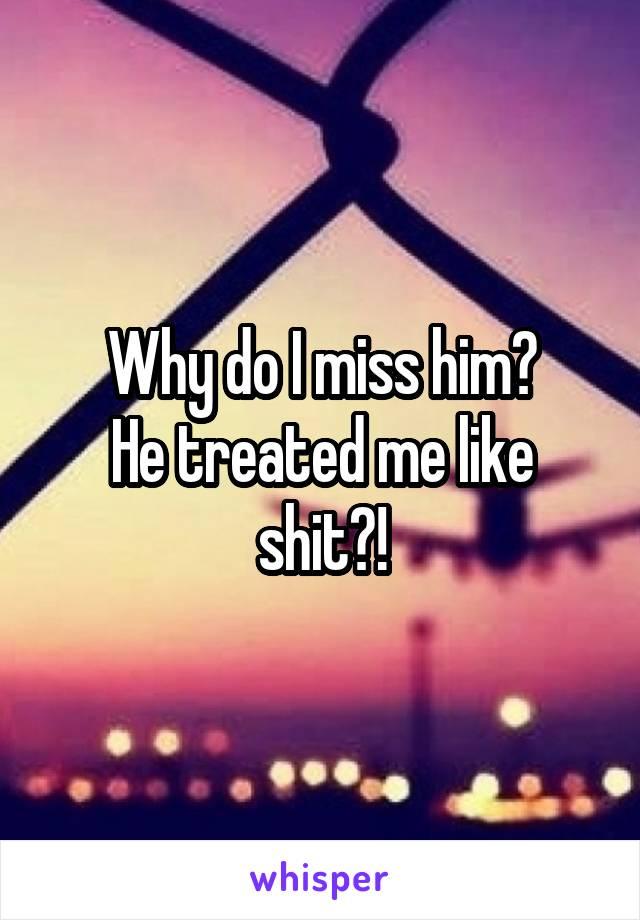 Why do I miss him? He treated me like shit?!