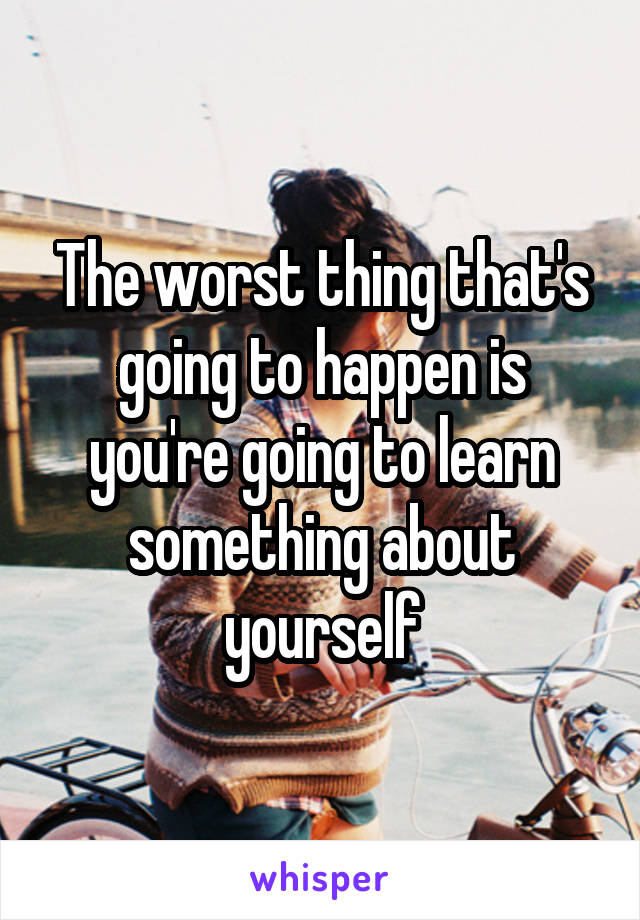 The worst thing that's going to happen is you're going to learn something about yourself