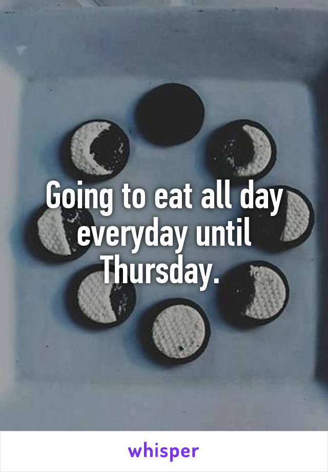 Going to eat all day everyday until Thursday.