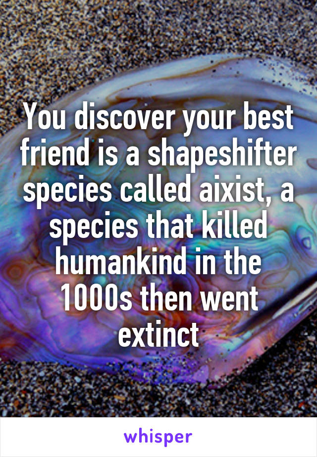 You discover your best friend is a shapeshifter species called aixist, a species that killed humankind in the 1000s then went extinct