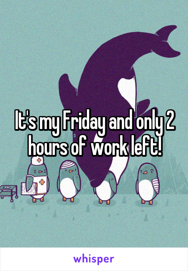 It's my Friday and only 2 hours of work left!