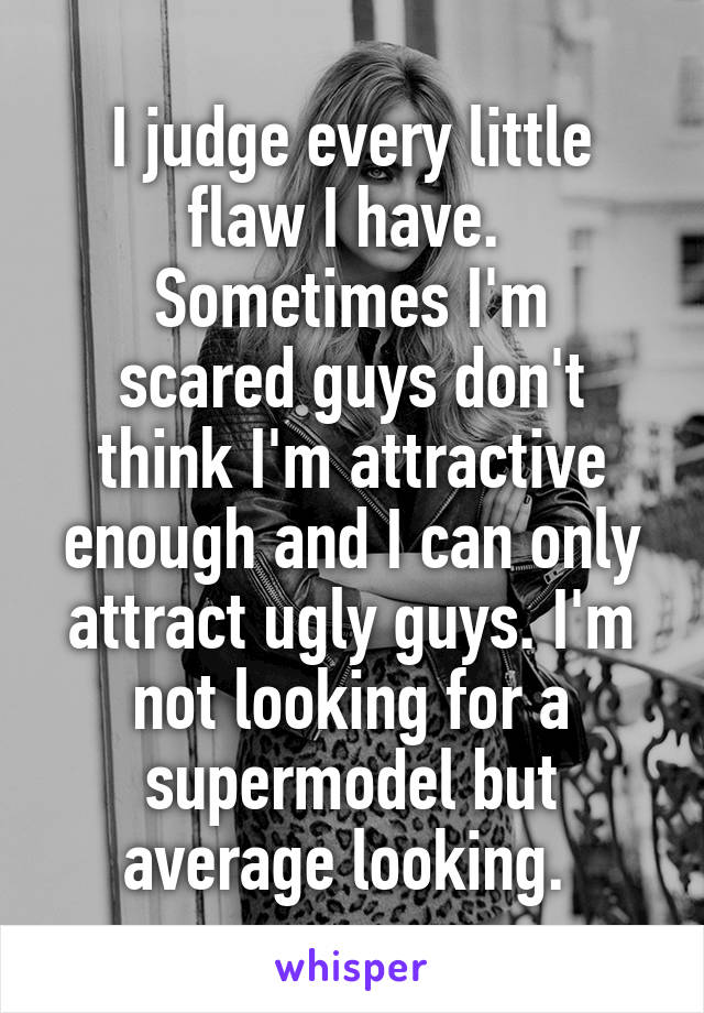 I judge every little flaw I have.  Sometimes I'm scared guys don't think I'm attractive enough and I can only attract ugly guys. I'm not looking for a supermodel but average looking.
