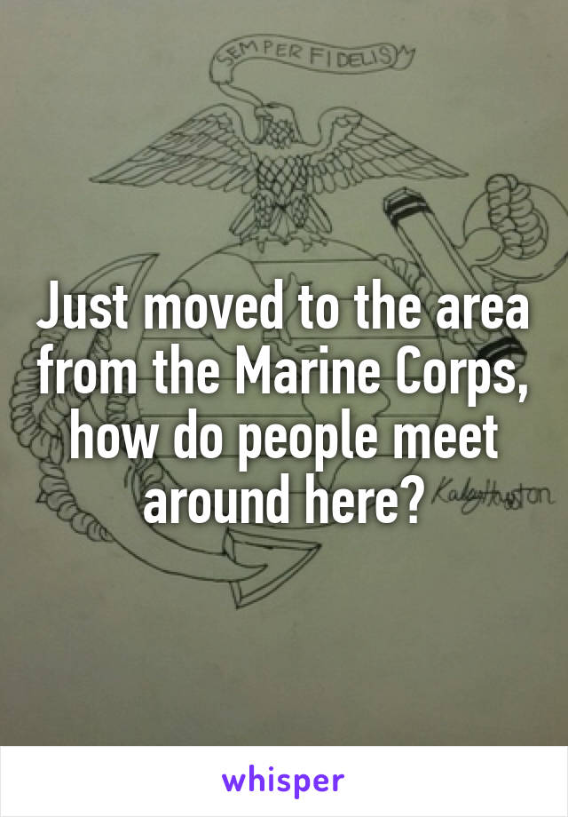 Just moved to the area from the Marine Corps, how do people meet around here?