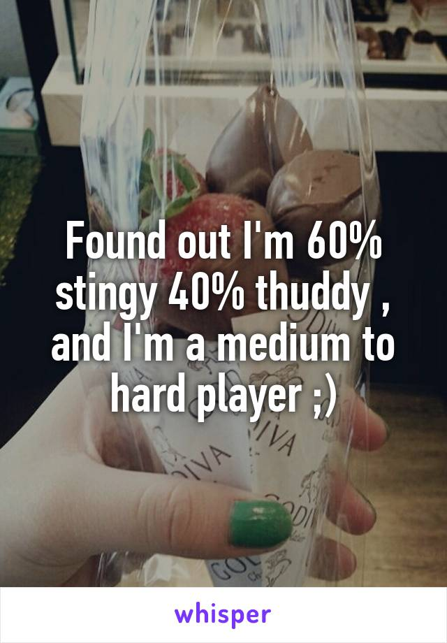 Found out I'm 60% stingy 40% thuddy , and I'm a medium to hard player ;)