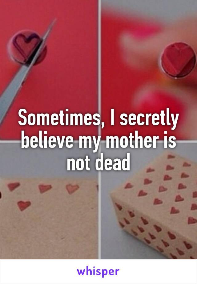 Sometimes, I secretly believe my mother is not dead