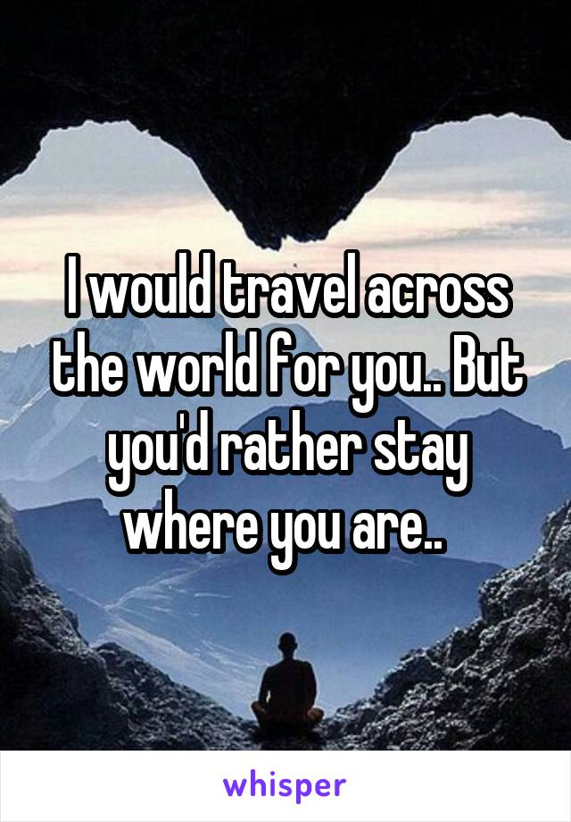 I would travel across the world for you.. But you'd rather stay where you are..