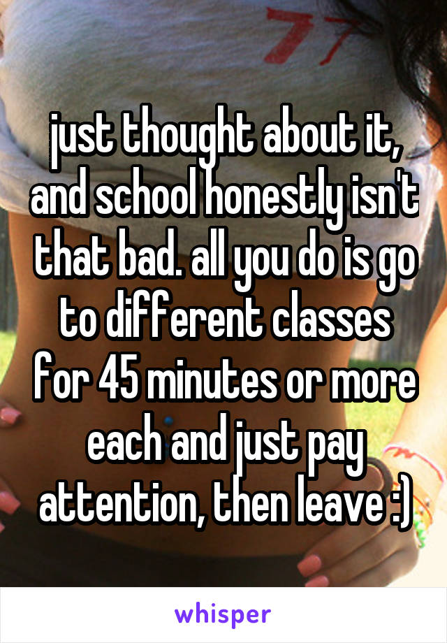 just thought about it, and school honestly isn't that bad. all you do is go to different classes for 45 minutes or more each and just pay attention, then leave :)
