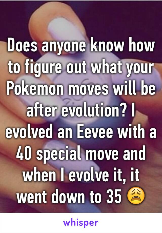 Does anyone know how to figure out what your Pokemon moves will be after evolution? I evolved an Eevee with a 40 special move and when I evolve it, it went down to 35 😩