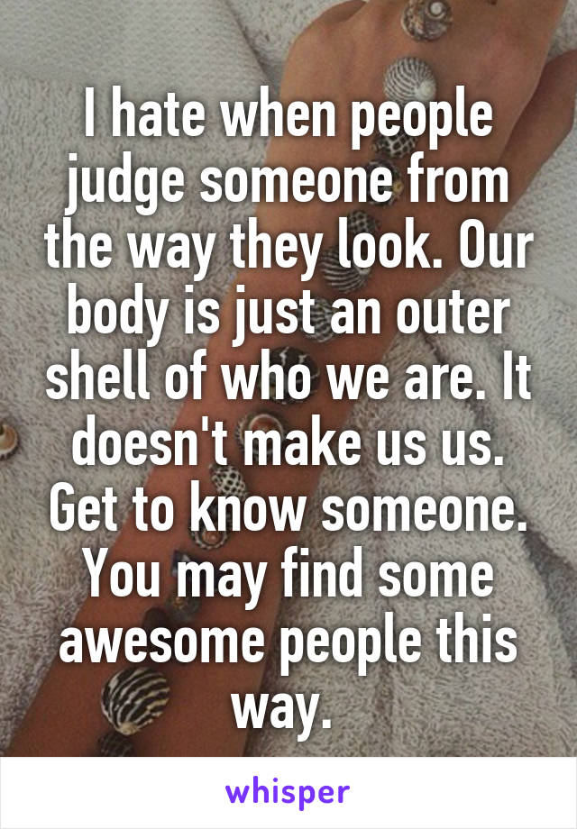 I hate when people judge someone from the way they look. Our body is just an outer shell of who we are. It doesn't make us us. Get to know someone. You may find some awesome people this way.