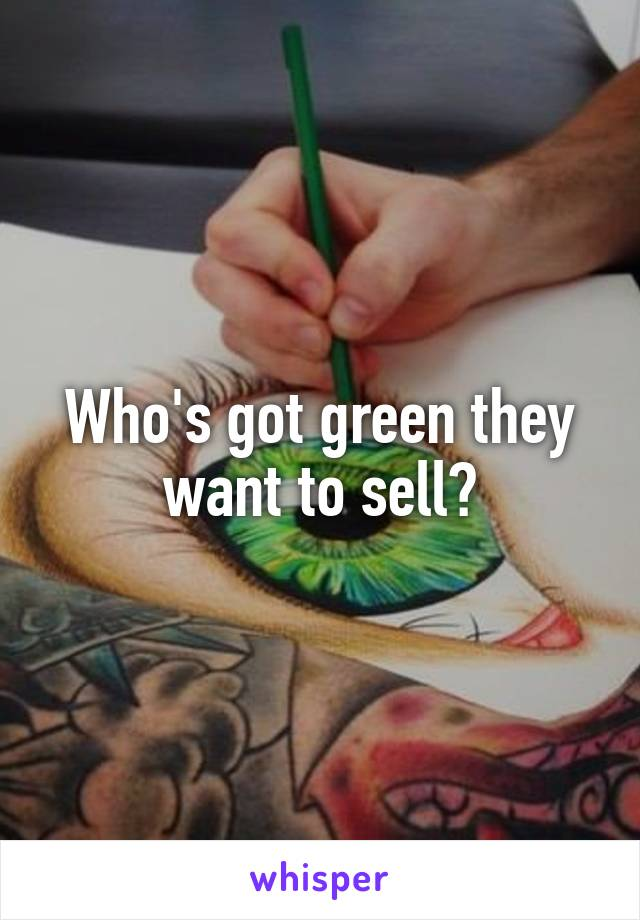 Who's got green they want to sell?