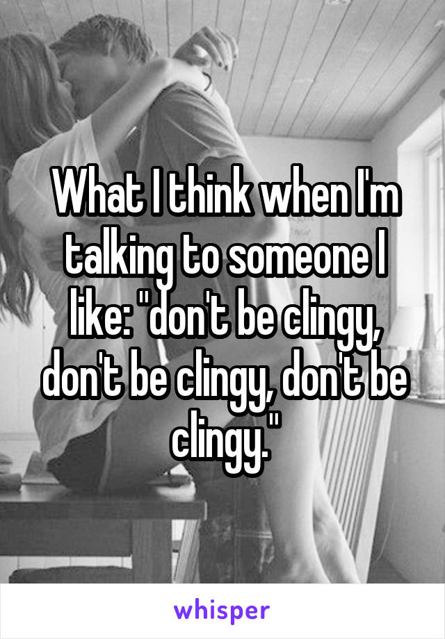 "What I think when I'm talking to someone I like: ""don't be clingy, don't be clingy, don't be clingy."""