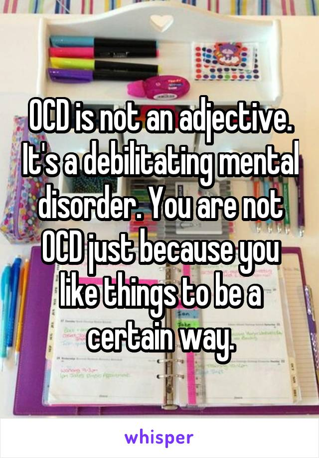 OCD is not an adjective. It's a debilitating mental disorder. You are not OCD just because you like things to be a certain way.