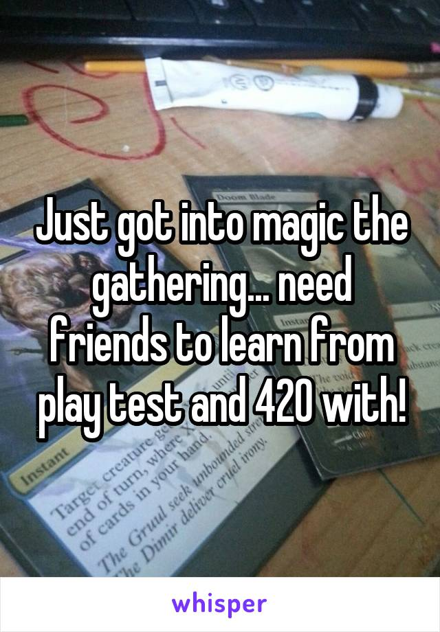 Just got into magic the gathering... need friends to learn from play test and 420 with!