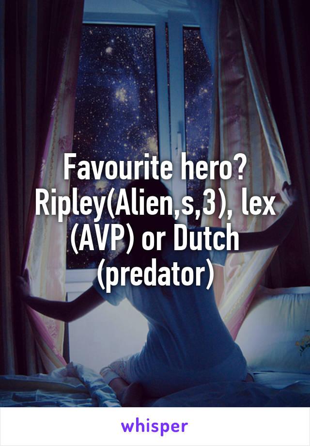 Favourite hero? Ripley(Alien,s,3), lex (AVP) or Dutch (predator)