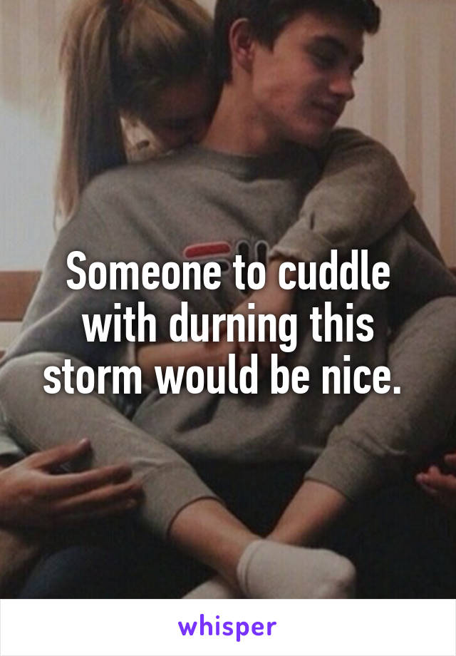 Someone to cuddle with durning this storm would be nice.