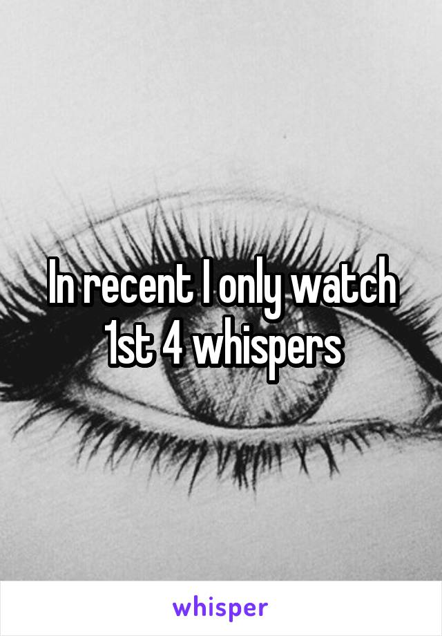 In recent I only watch 1st 4 whispers