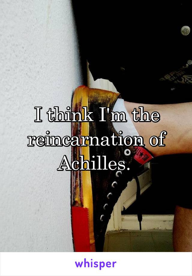 I think I'm the reincarnation of Achilles.