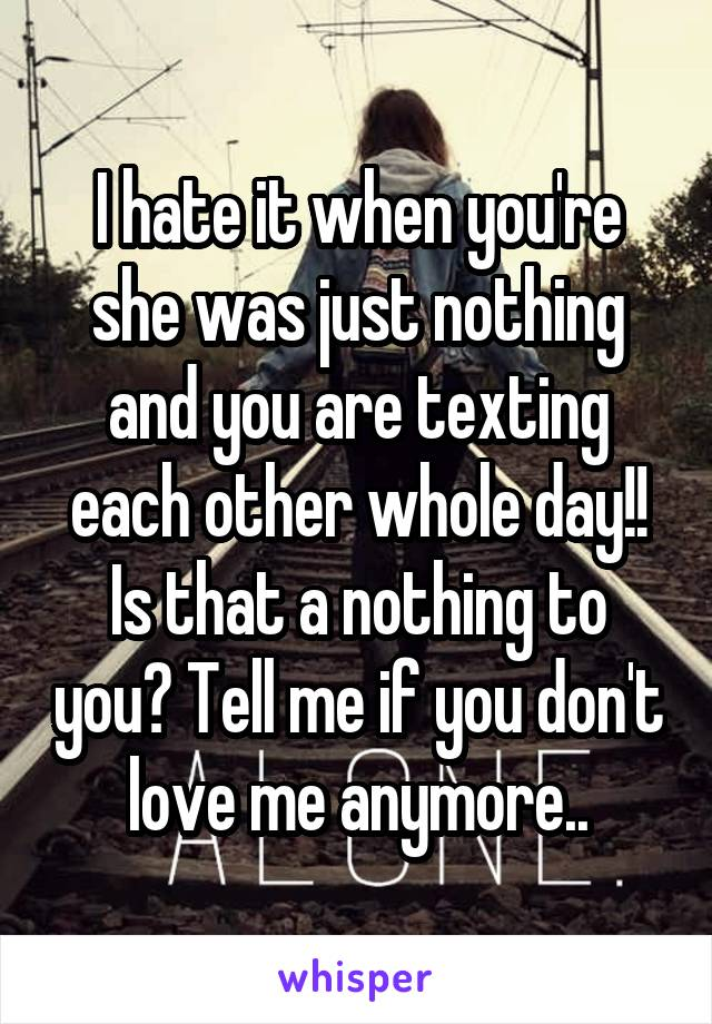 I hate it when you're she was just nothing and you are texting each other whole day!! Is that a nothing to you? Tell me if you don't love me anymore..