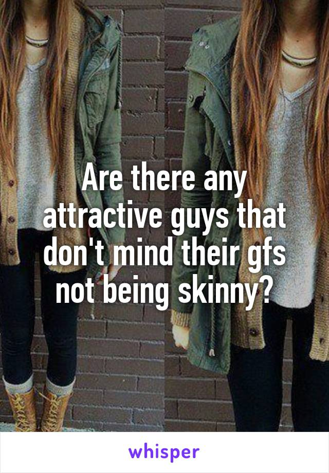 Are there any attractive guys that don't mind their gfs not being skinny?