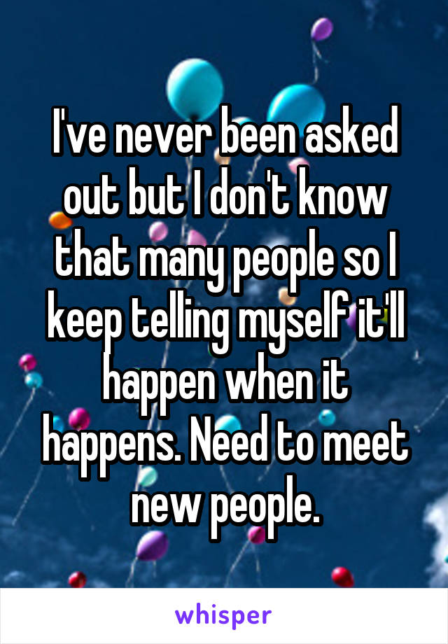I've never been asked out but I don't know that many people so I keep telling myself it'll happen when it happens. Need to meet new people.