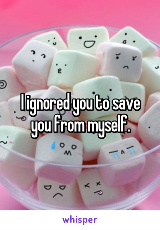 I ignored you to save you from myself.