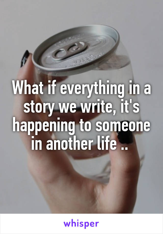 What if everything in a story we write, it's happening to someone in another life ..