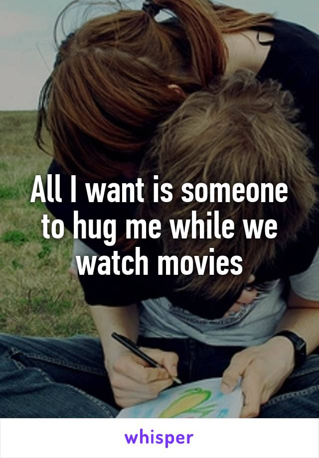 All I want is someone to hug me while we watch movies