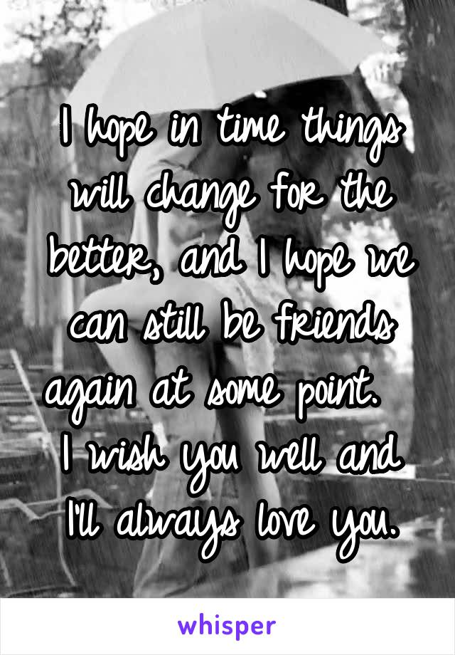 I hope in time things will change for the better, and I hope we can still be friends again at some point.   I wish you well and I'll always love you.