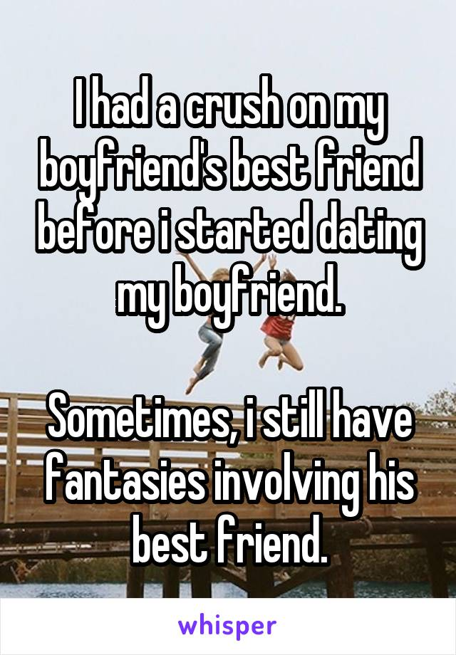 I had a crush on my boyfriend's best friend before i started dating my boyfriend.  Sometimes, i still have fantasies involving his best friend.