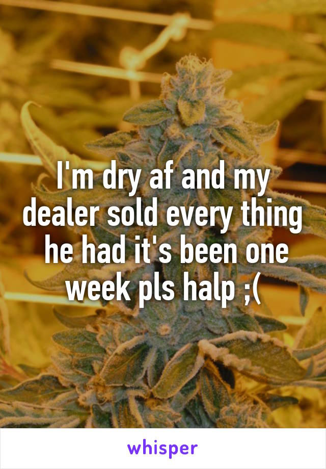 I'm dry af and my dealer sold every thing  he had it's been one week pls halp ;(
