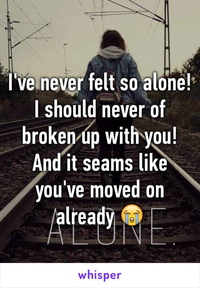 I've never felt so alone! I should never of broken up with you! And it seams like you've moved on already 😭