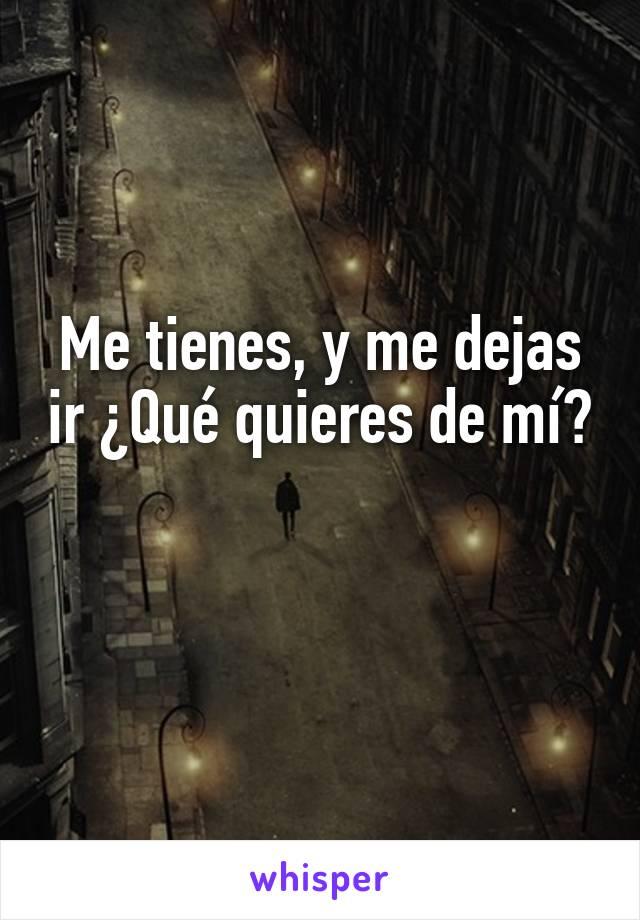 Me tienes, y me dejas ir ¿Qué quieres de mí?