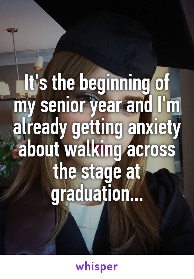 It's the beginning of my senior year and I'm already getting anxiety about walking across the stage at graduation...