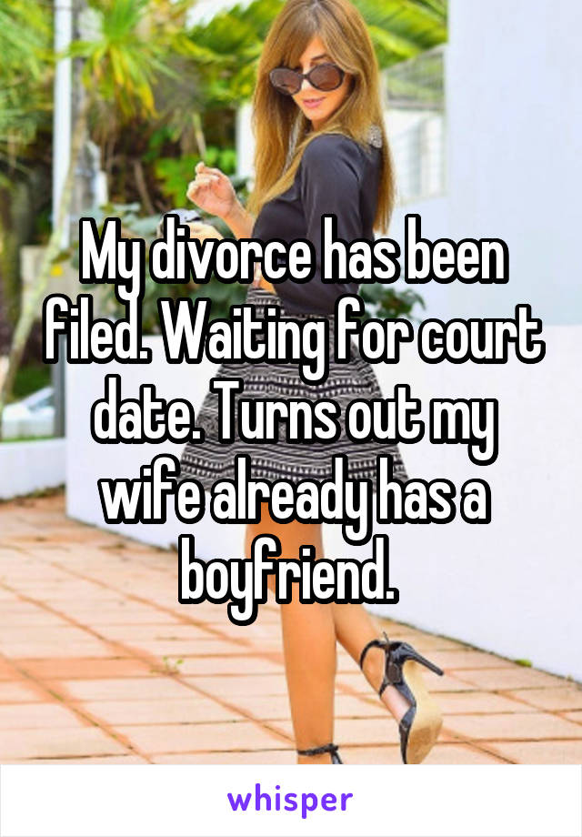 My divorce has been filed. Waiting for court date. Turns out my wife already has a boyfriend.