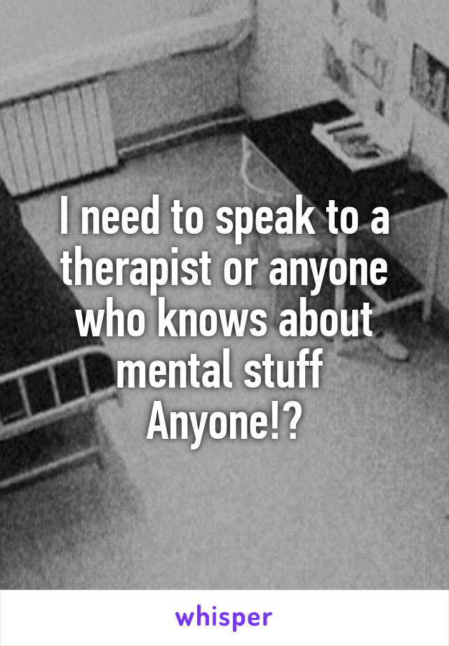 I need to speak to a therapist or anyone who knows about mental stuff  Anyone!?
