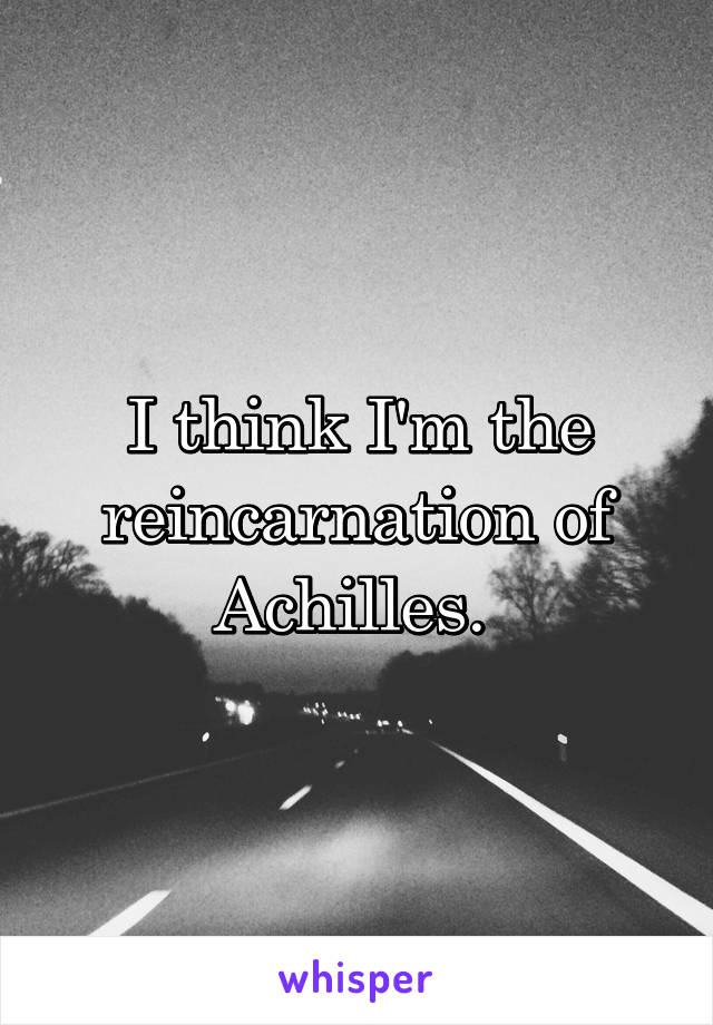 I think I'm the reincarnation of Achilles.