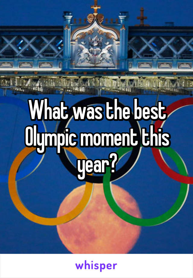 What was the best Olympic moment this year?