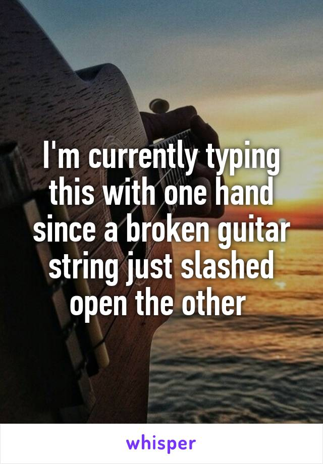 I'm currently typing this with one hand since a broken guitar string just slashed open the other