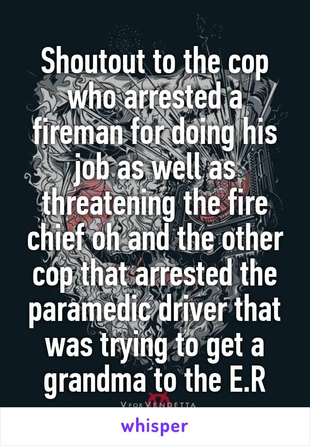 Shoutout to the cop who arrested a fireman for doing his job as well as threatening the fire chief oh and the other cop that arrested the paramedic driver that was trying to get a grandma to the E.R